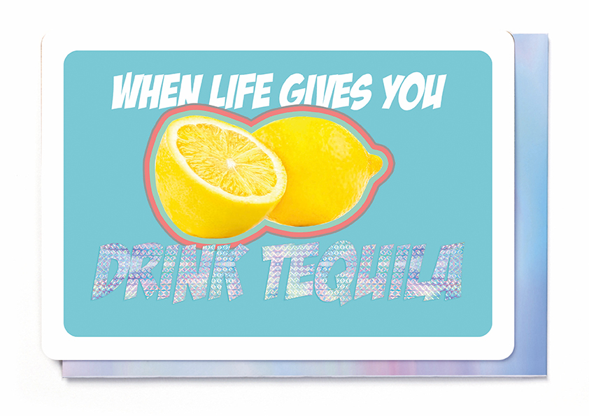 WHEN LIFE GIVES YOU LEMONS - DRINK TEQUILA